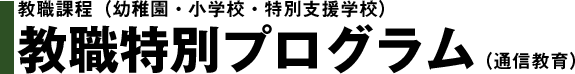 教職課程(幼稚園・小学校・特別支援学校)教職特別プログラム(通信教育)